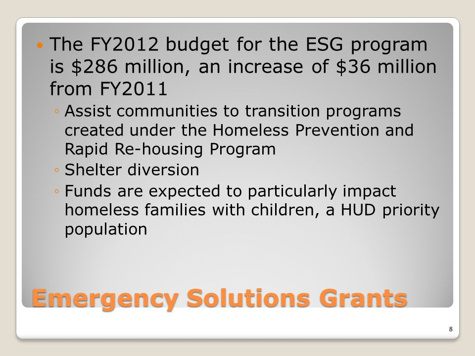 Emergency Solutions Grants The FY2012 budget for the ESG program is $286 million, an increase of $36 million from FY2011 ◦Assist communities to transi