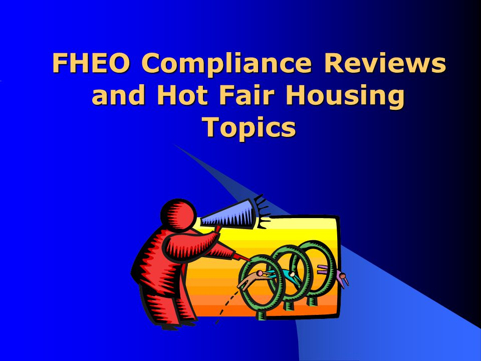 FHEO Compliance Reviews and Hot Fair Housing Topics