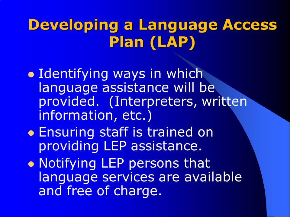 Developing a Language Access Plan (LAP) Identifying ways in which language assistance will be provided. (Interpreters, written information, etc.) Ensu