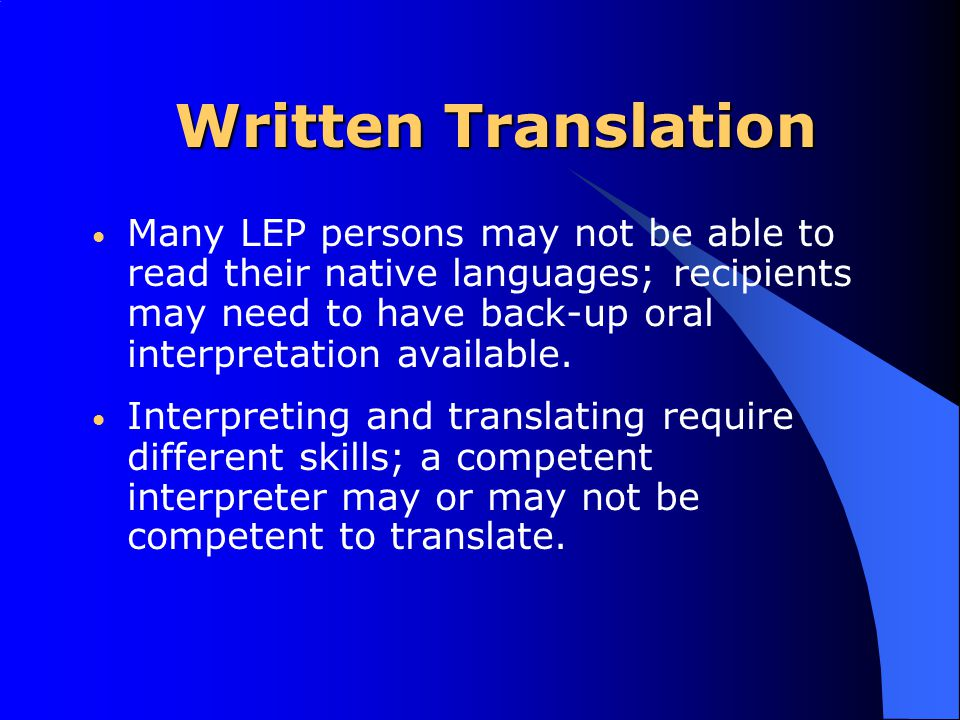 Written Translation Many LEP persons may not be able to read their native languages; recipients may need to have back-up oral interpretation available.