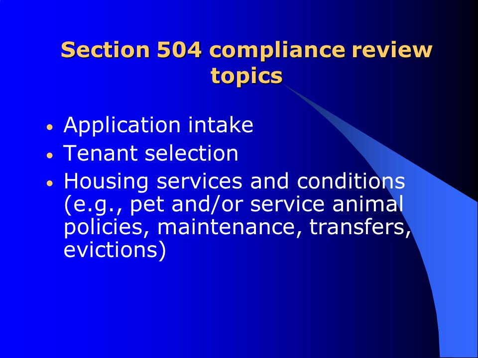 Section 504 compliance review topics Application intake Tenant selection Housing services and conditions (e.g., pet and/or service animal policies, maintenance, transfers, evictions)