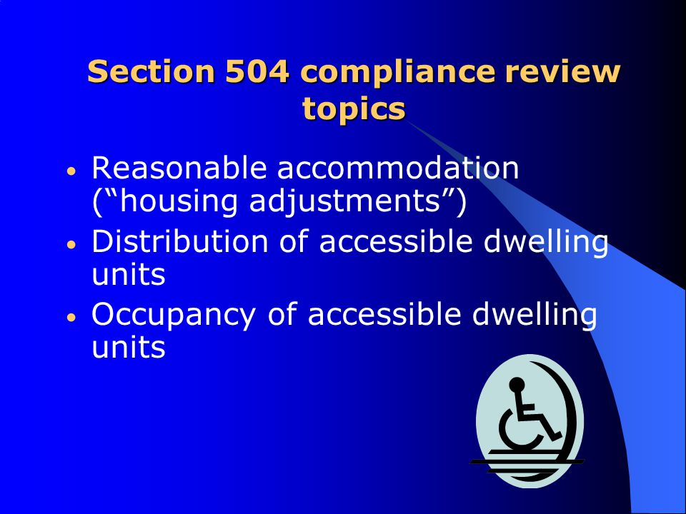 Section 504 compliance review topics Reasonable accommodation ( housing adjustments ) Distribution of accessible dwelling units Occupancy of accessible dwelling units