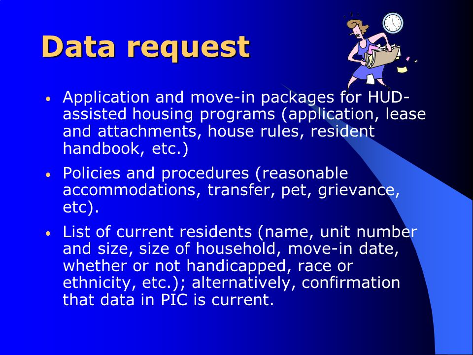 Data request Application and move-in packages for HUD- assisted housing programs (application, lease and attachments, house rules, resident handbook, etc.) Policies and procedures (reasonable accommodations, transfer, pet, grievance, etc).
