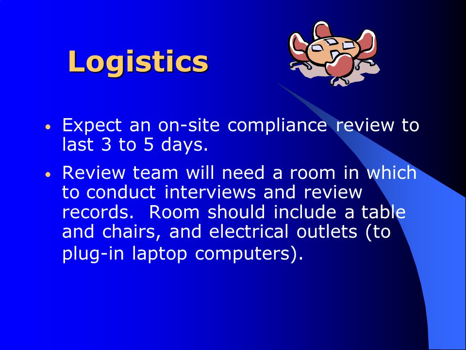 Logistics Expect an on-site compliance review to last 3 to 5 days. Review team will need a room in which to conduct interviews and review records. Roo