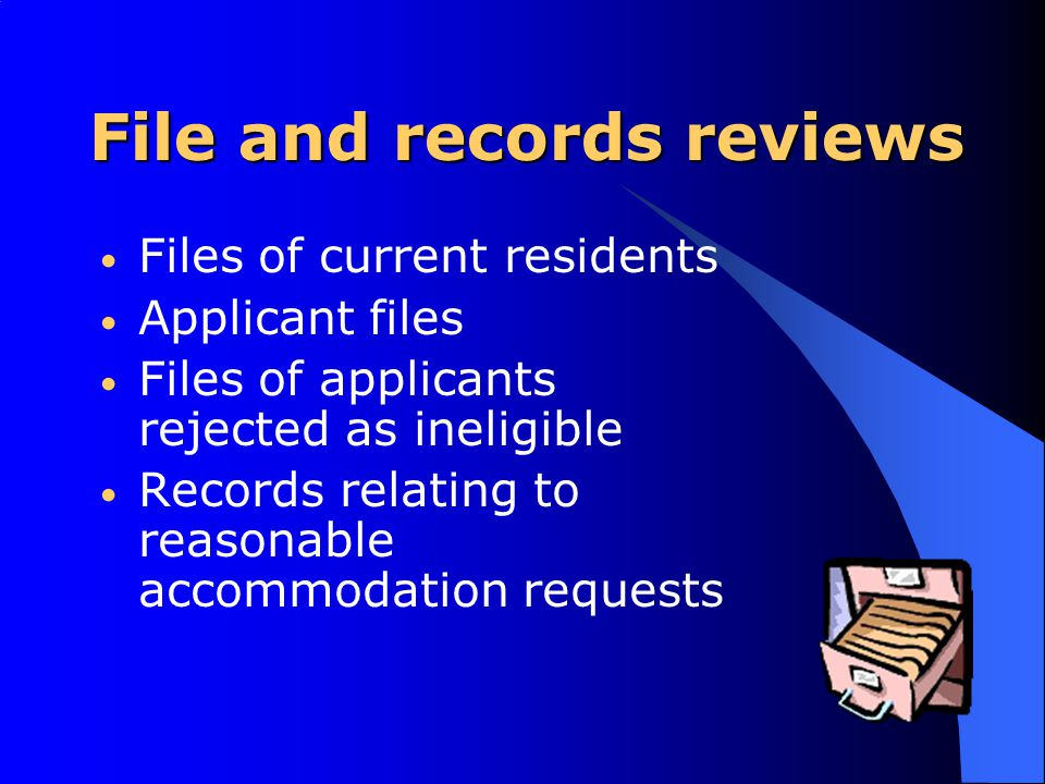 File and records reviews Files of current residents Applicant files Files of applicants rejected as ineligible Records relating to reasonable accommodation requests