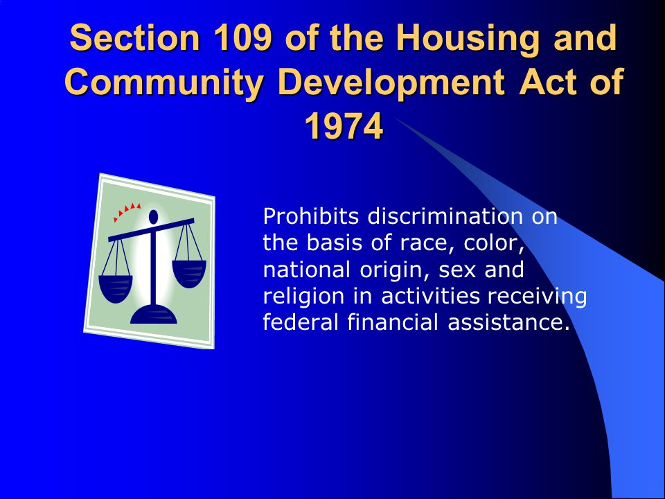 Section 109 of the Housing and Community Development Act of 1974 Prohibits discrimination on the basis of race, color, national origin, sex and religi