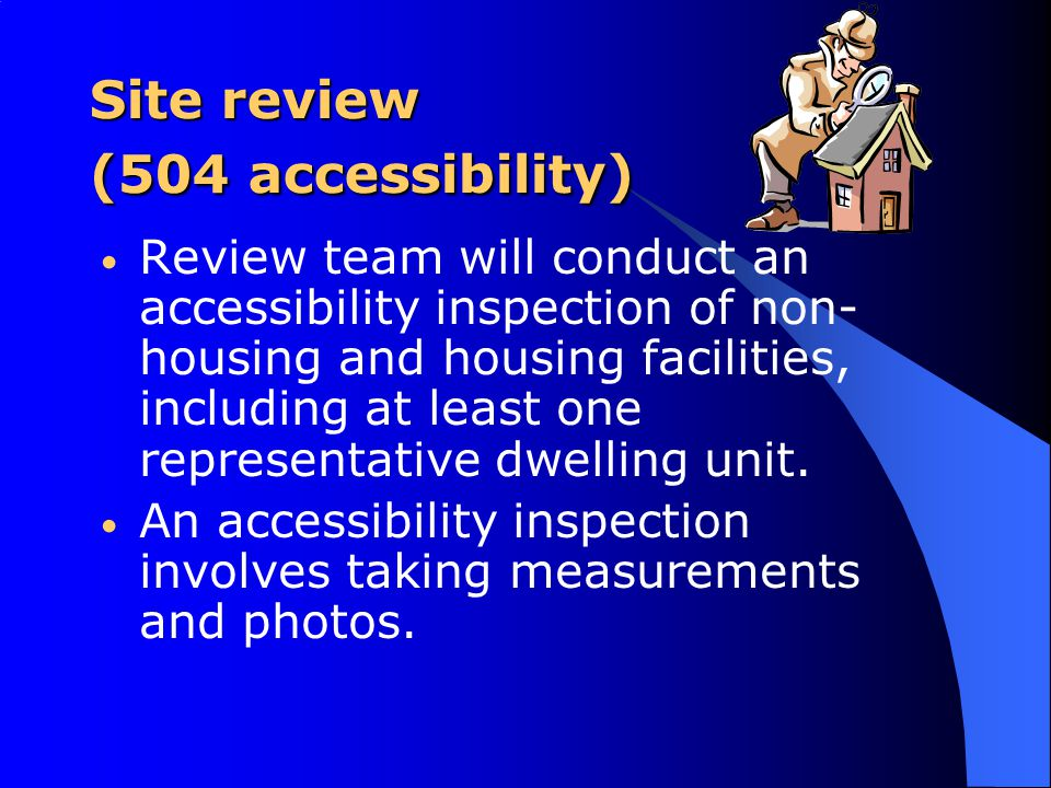 Site review (504 accessibility) Review team will conduct an accessibility inspection of non- housing and housing facilities, including at least one representative dwelling unit.