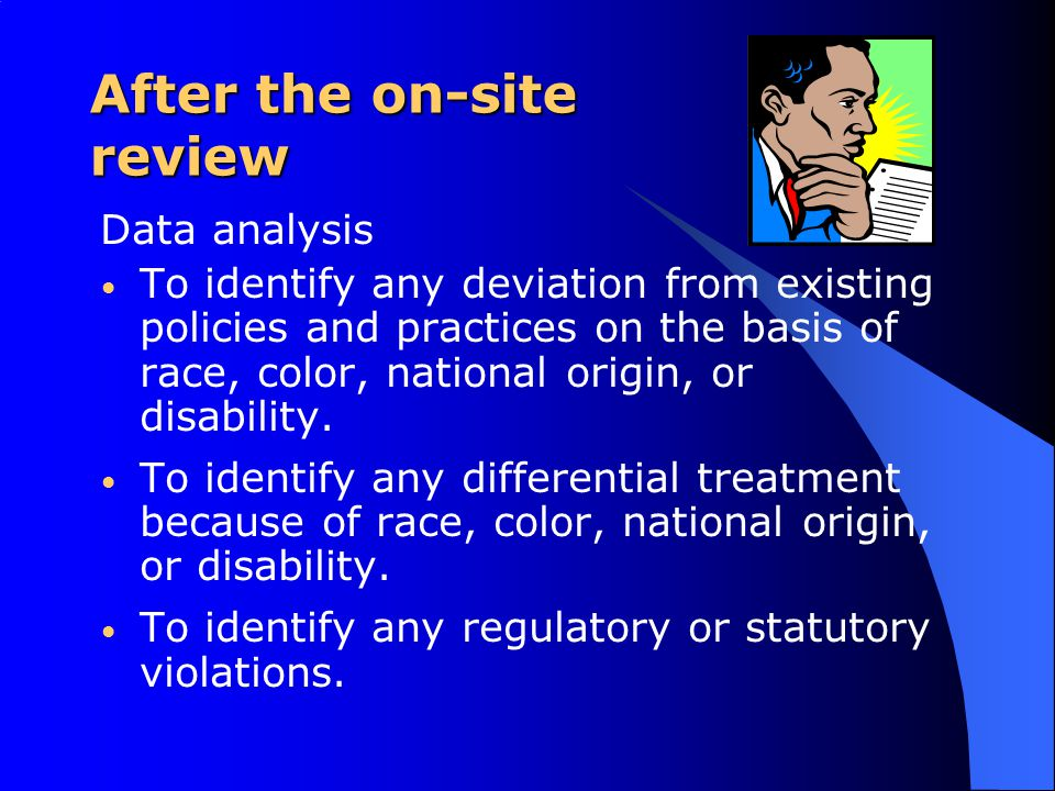 After the on-site review Data analysis To identify any deviation from existing policies and practices on the basis of race, color, national origin, or