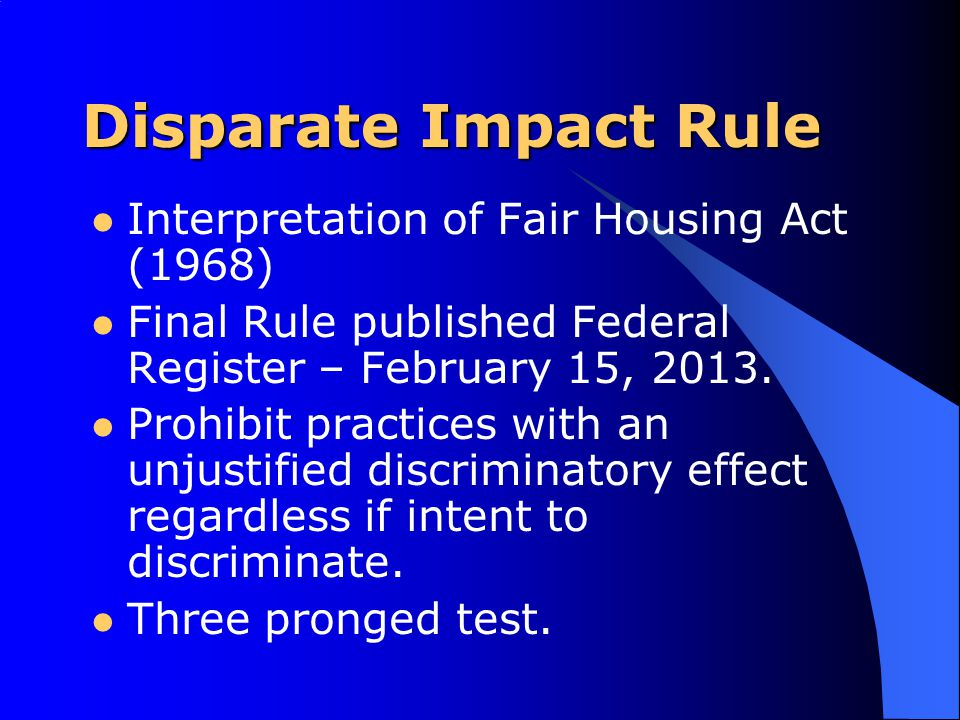 Disparate Impact Rule Interpretation of Fair Housing Act (1968) Final Rule published Federal Register – February 15, 2013.
