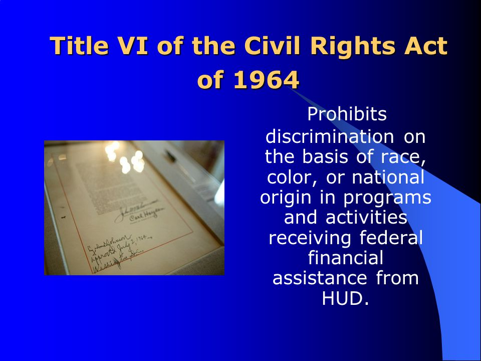 Title VI of the Civil Rights Act of 1964 Prohibits discrimination on the basis of race, color, or national origin in programs and activities receiving federal financial assistance from HUD.