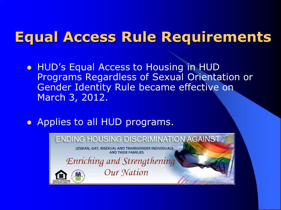 HUD's Equal Access to Housing in HUD Programs Regardless of Sexual Orientation or Gender Identity Rule became effective on March 3, 2012. Applies to a
