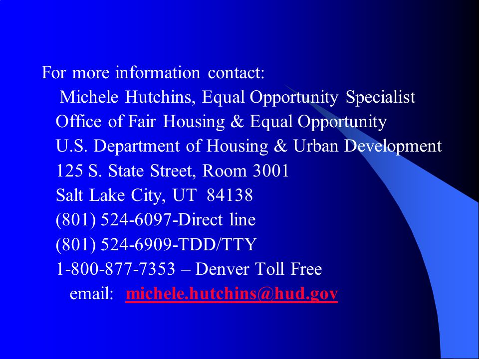 For more information contact: Michele Hutchins, Equal Opportunity Specialist Office of Fair Housing & Equal Opportunity U.S. Department of Housing & U