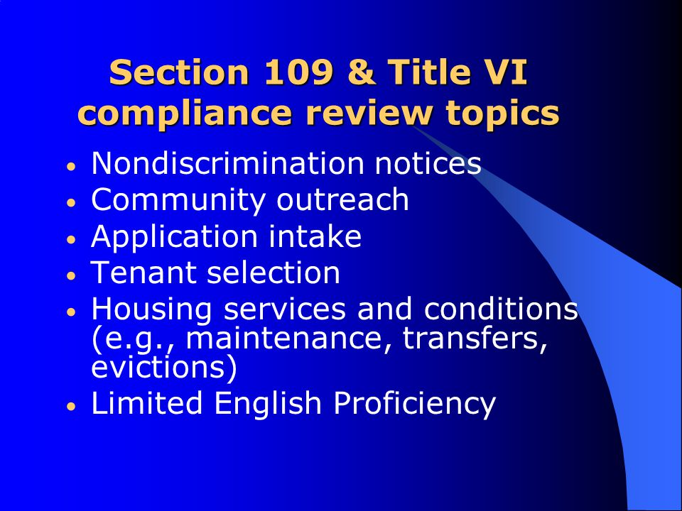 Section 109 & Title VI compliance review topics Nondiscrimination notices Community outreach Application intake Tenant selection Housing services and conditions (e.g., maintenance, transfers, evictions) Limited English Proficiency