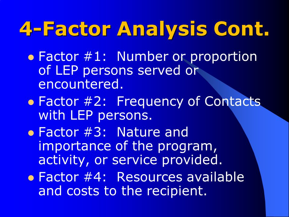4-Factor Analysis Cont. Factor #1: Number or proportion of LEP persons served or encountered. Factor #2: Frequency of Contacts with LEP persons. Facto