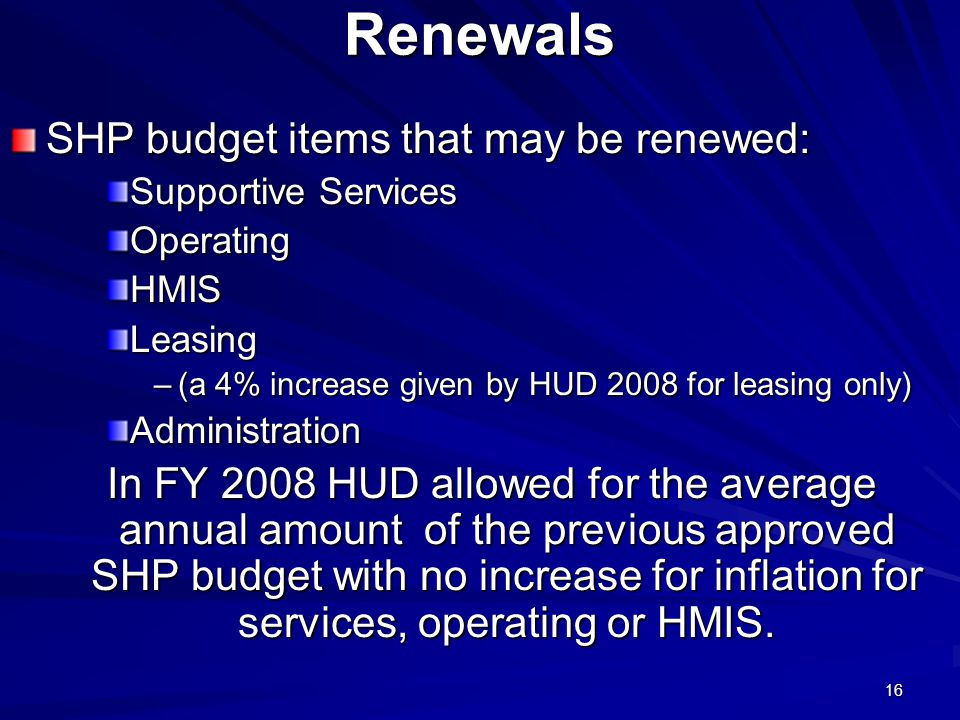 16Renewals SHP budget items that may be renewed: Supportive Services OperatingHMISLeasing –(a 4% increase given by HUD 2008 for leasing only) Administration In FY 2008 HUD allowed for the average annual amount of the previous approved SHP budget with no increase for inflation for services, operating or HMIS.