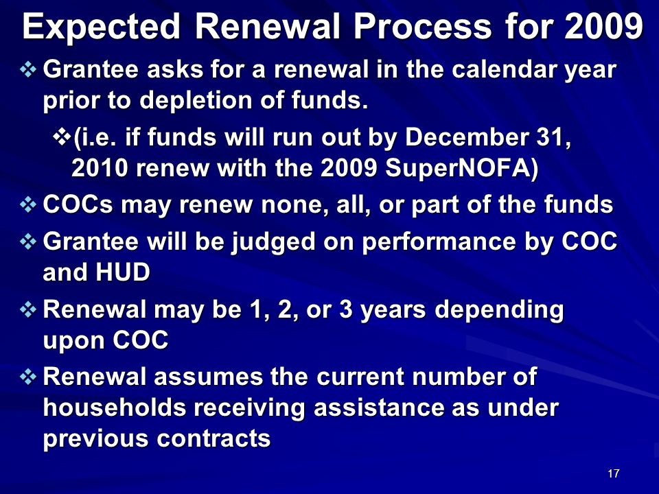 17 Expected Renewal Process for 2009  Grantee asks for a renewal in the calendar year prior to depletion of funds.