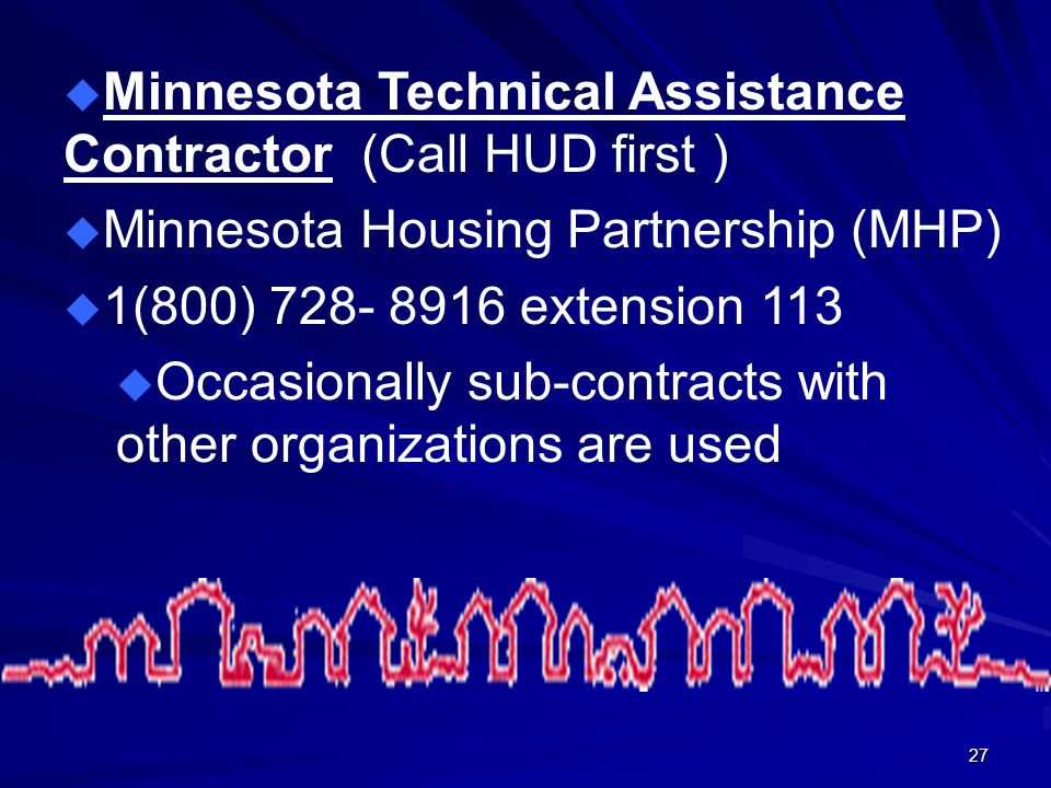 27 u Minnesota Technical Assistance Contractor (Call HUD first ) u Minnesota Housing Partnership (MHP) u 1(800) 728- 8916 extension 113 u Occasionally sub-contracts with other organizations are used