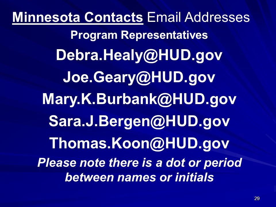 29 Minnesota Contacts Email Addresses Program Representatives Debra.Healy@HUD.gov Joe.Geary@HUD.gov Mary.K.Burbank@HUD.gov Sara.J.Bergen@HUD.gov Thomas.Koon@HUD.gov Please note there is a dot or period between names or initials