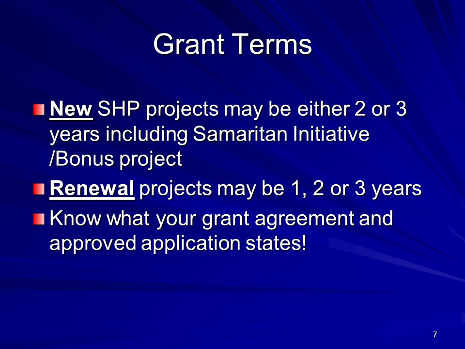 7 Grant Terms New SHP projects may be either 2 or 3 years including Samaritan Initiative /Bonus project Renewal projects may be 1, 2 or 3 years Know what your grant agreement and approved application states!