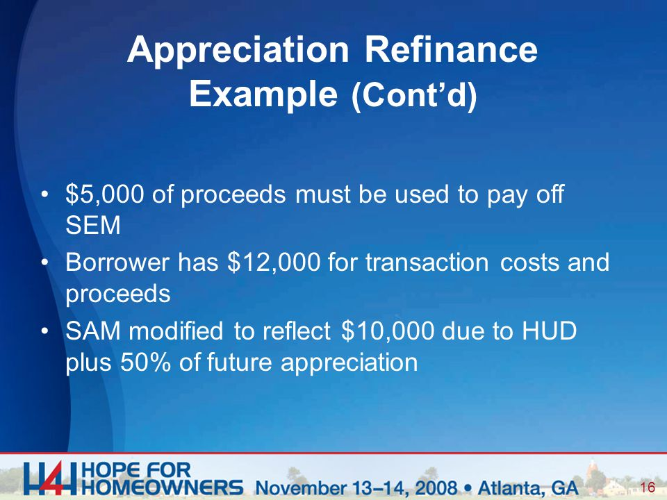 16 $5,000 of proceeds must be used to pay off SEM Borrower has $12,000 for transaction costs and proceeds SAM modified to reflect $10,000 due to HUD plus 50% offuture appreciation Appreciation Refinance Example (Cont'd)
