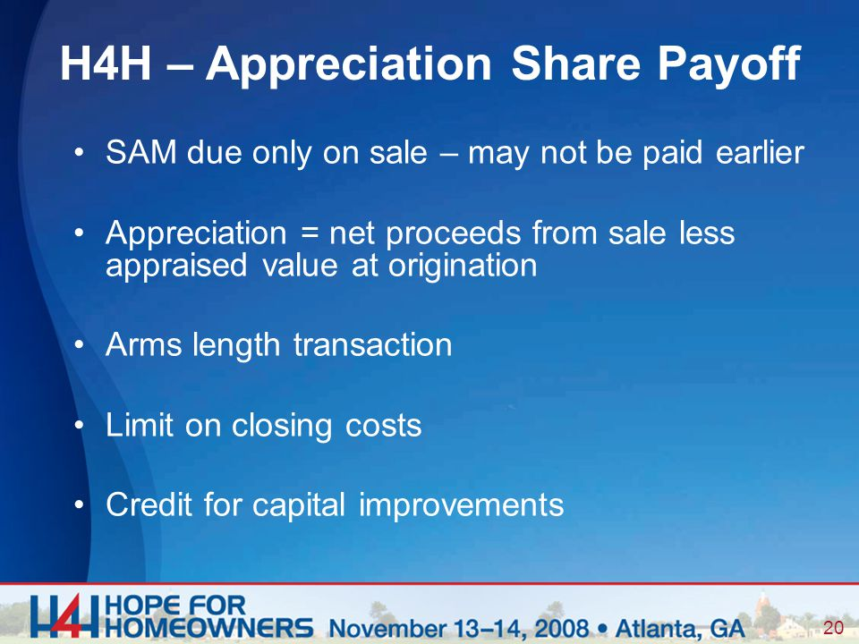 20 SAM due only on sale – may not be paid earlier Appreciation = net proceeds from sale less appraised value at origination Arms length transaction Limit on closing costs Credit for capital improvements H4H – Appreciation Share Payoff