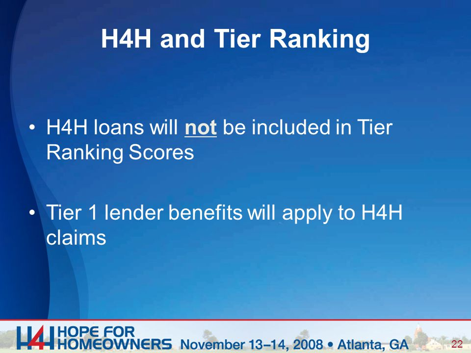 22 H4H loans will not be included in Tier Ranking Scores Tier 1 lender benefits will apply to H4H claims H4H and Tier Ranking