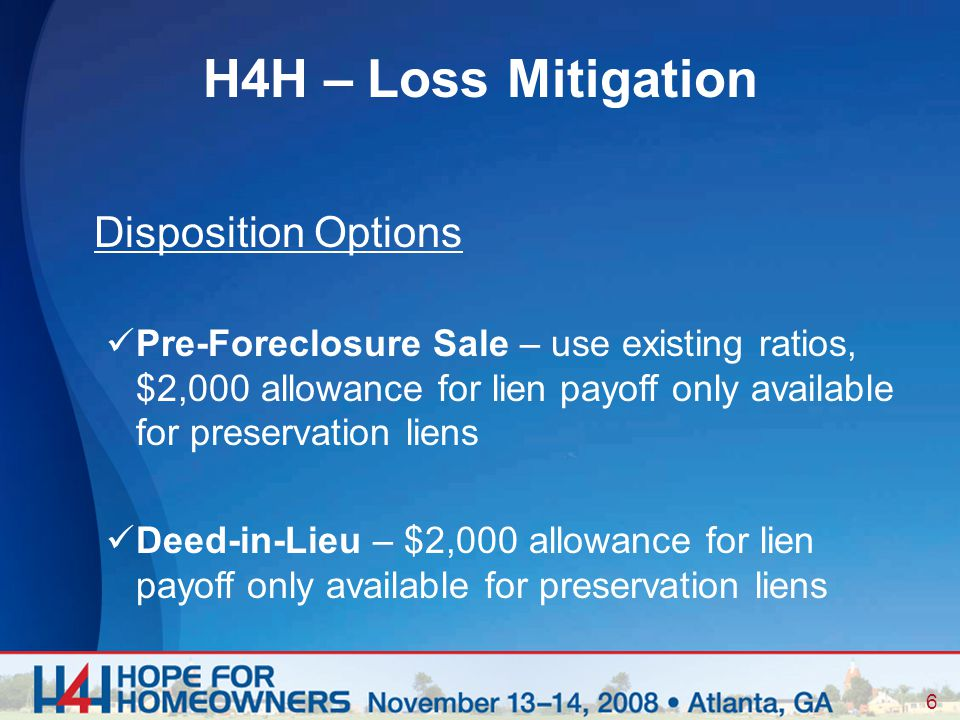 6 Disposition Options Pre-Foreclosure Sale – use existing ratios, $2,000 allowance for lien payoff only available for preservation liens Deed-in-Lieu – $2,000 allowance for lien payoff only available for preservation liens H4H – Loss Mitigation