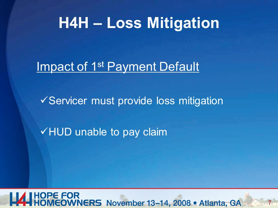 7 Impact of 1 st Payment Default Servicer must provide loss mitigation HUD unable to pay claim H4H – Loss Mitigation