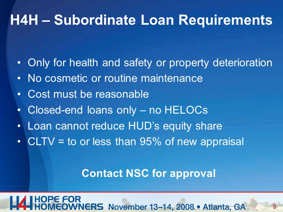 9 Only for health and safety or property deterioration No cosmetic or routine maintenance Cost must be reasonable Closed-end loans only – no HELOCs Loan cannot reduce HUD's equity share CLTV = to or less than 95% of new appraisal Contact NSC for approval H4H – Subordinate Loan Requirements