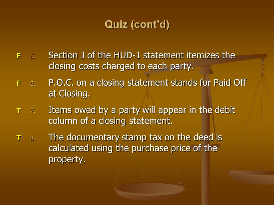 Quiz (cont'd) 5. Section J of the HUD-1 statement itemizes the closing costs charged to each party.