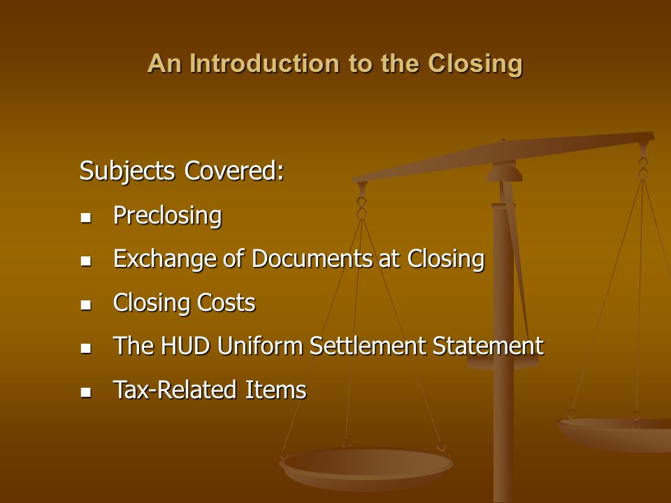 Subjects Covered: Preclosing Preclosing Exchange of Documents at Closing Exchange of Documents at Closing Closing Costs Closing Costs The HUD Uniform Settlement Statement The HUD Uniform Settlement Statement Tax-Related Items Tax-Related Items