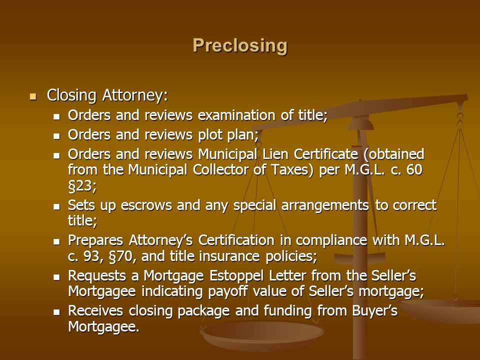 Preclosing Closing Attorney: Closing Attorney: Orders and reviews examination of title; Orders and reviews examination of title; Orders and reviews plot plan; Orders and reviews plot plan; Orders and reviews Municipal Lien Certificate (obtained from the Municipal Collector of Taxes) per M.G.L.