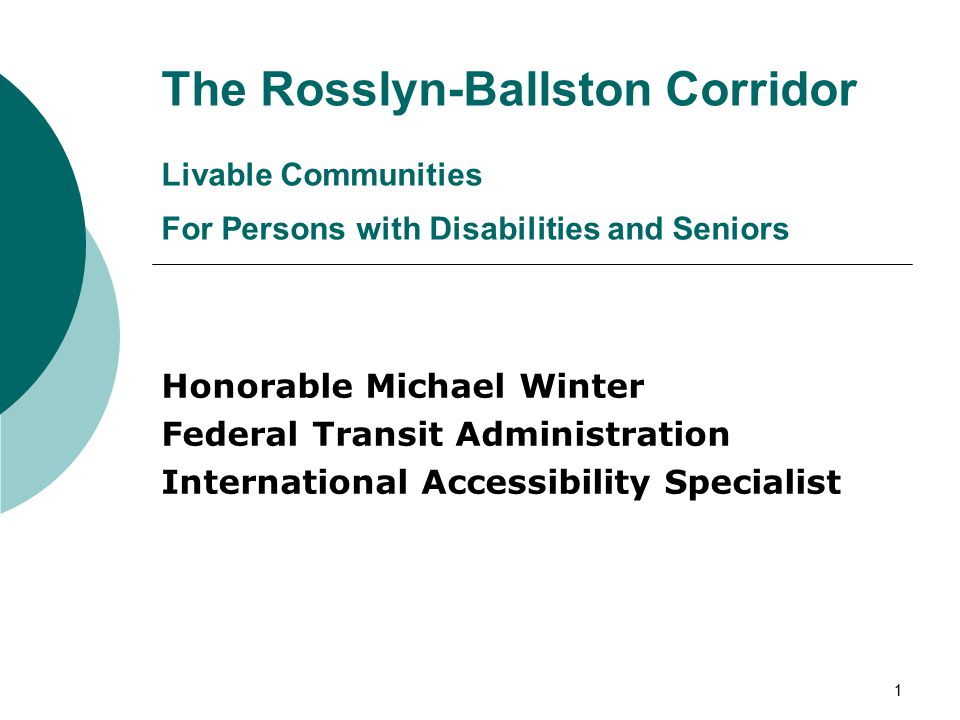 1 The Rosslyn-Ballston Corridor Livable Communities For Persons with Disabilities and Seniors Honorable Michael Winter Federal Transit Administration International Accessibility Specialist