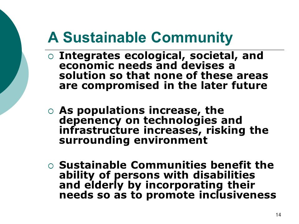 14 A Sustainable Community  Integrates ecological, societal, and economic needs and devises a solution so that none of these areas are compromised in the later future  As populations increase, the depenency on technologies and infrastructure increases, risking the surrounding environment  Sustainable Communities benefit the ability of persons with disabilities and elderly by incorporating their needs so as to promote inclusiveness