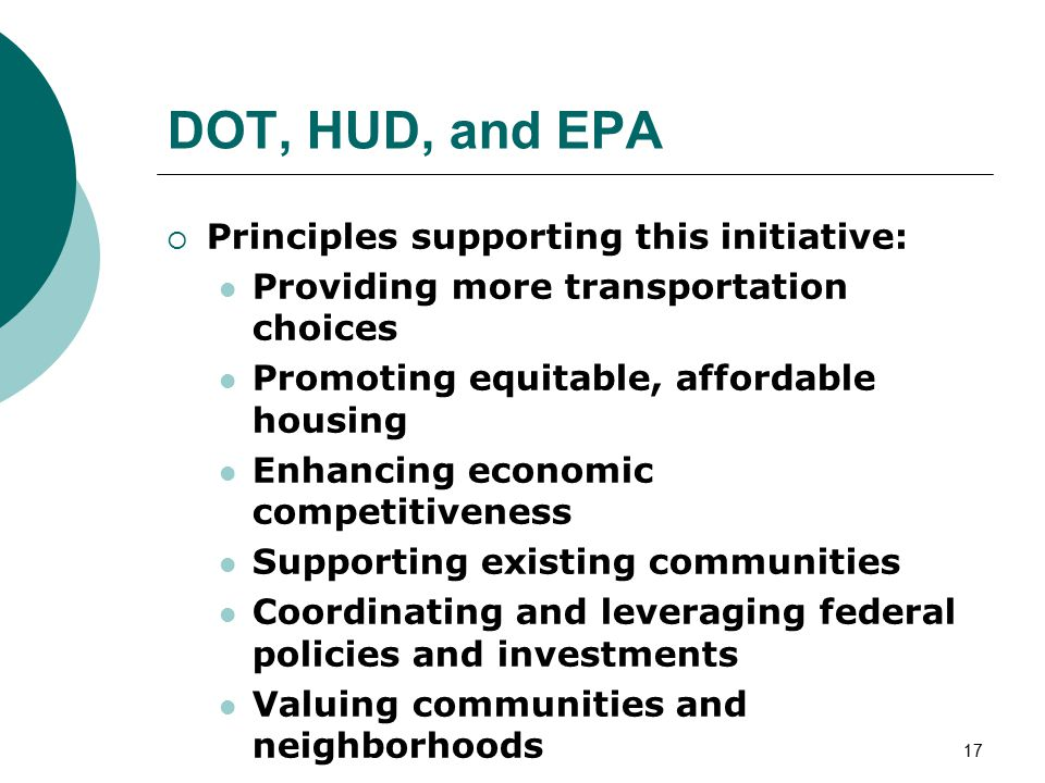 17 DOT, HUD, and EPA  Principles supporting this initiative: Providing more transportation choices Promoting equitable, affordable housing Enhancing economic competitiveness Supporting existing communities Coordinating and leveraging federal policies and investments Valuing communities and neighborhoods