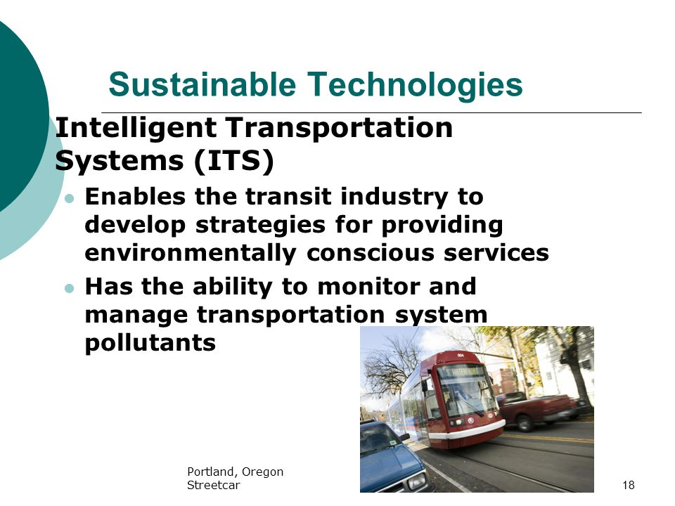 18 Sustainable Technologies  Intelligent Transportation Systems (ITS) Enables the transit industry to develop strategies for providing environmentally conscious services Has the ability to monitor and manage transportation system pollutants Portland, Oregon Streetcar