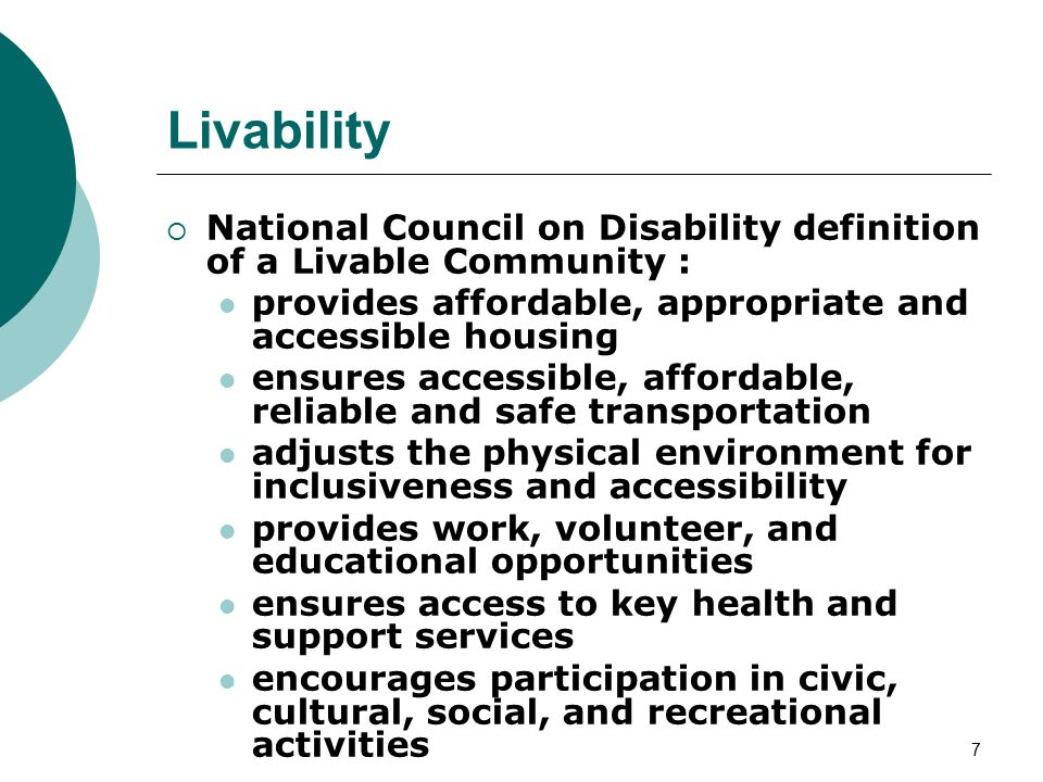 7 Livability  National Council on Disability definition of a Livable Community : provides affordable, appropriate and accessible housing ensures accessible, affordable, reliable and safe transportation adjusts the physical environment for inclusiveness and accessibility provides work, volunteer, and educational opportunities ensures access to key health and support services encourages participation in civic, cultural, social, and recreational activities