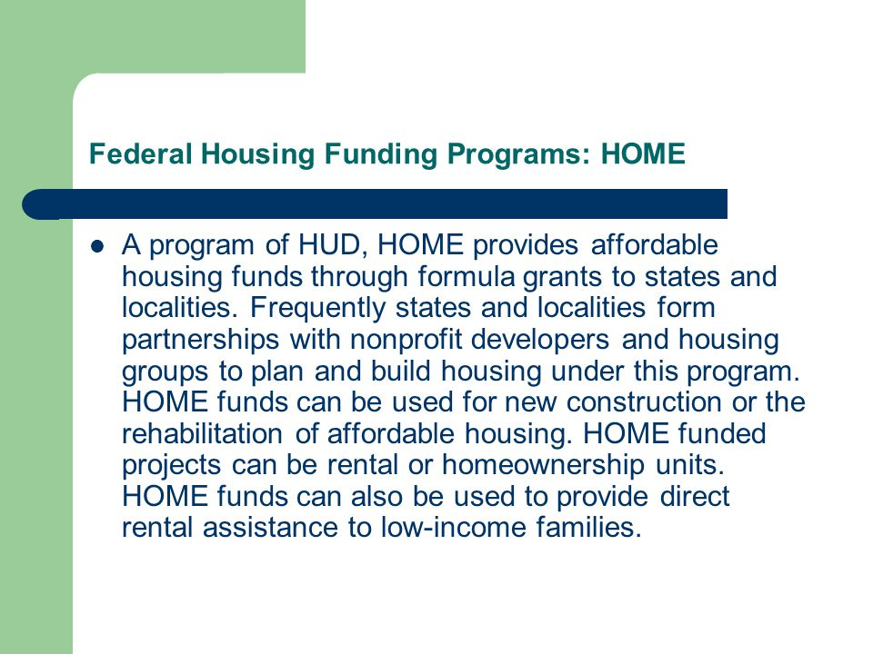 Federal Housing Funding Programs: HOME A program of HUD, HOME provides affordable housing funds through formula grants to states and localities. Frequ
