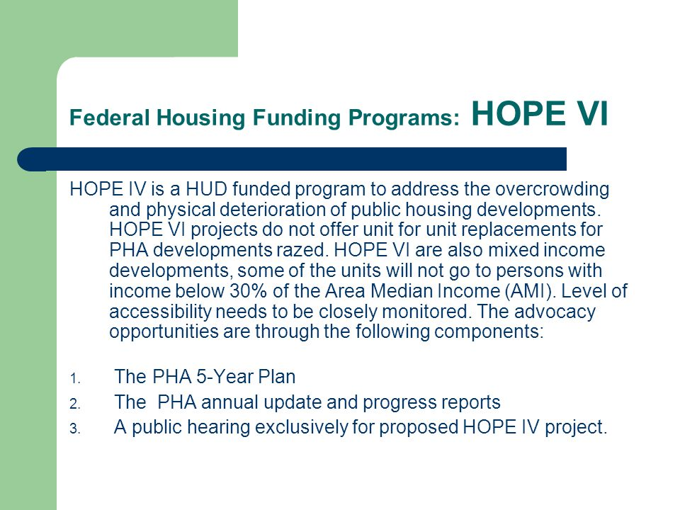 Federal Housing Funding Programs: HOPE VI HOPE IV is a HUD funded program to address the overcrowding and physical deterioration of public housing dev