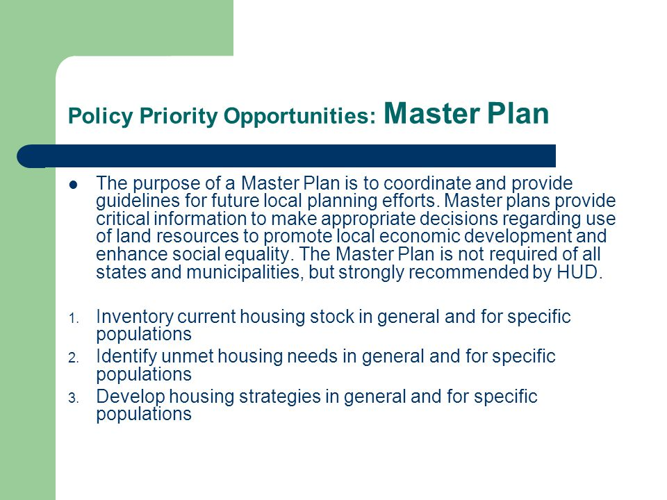 Policy Priority Opportunities: Master Plan The purpose of a Master Plan is to coordinate and provide guidelines for future local planning efforts. Mas