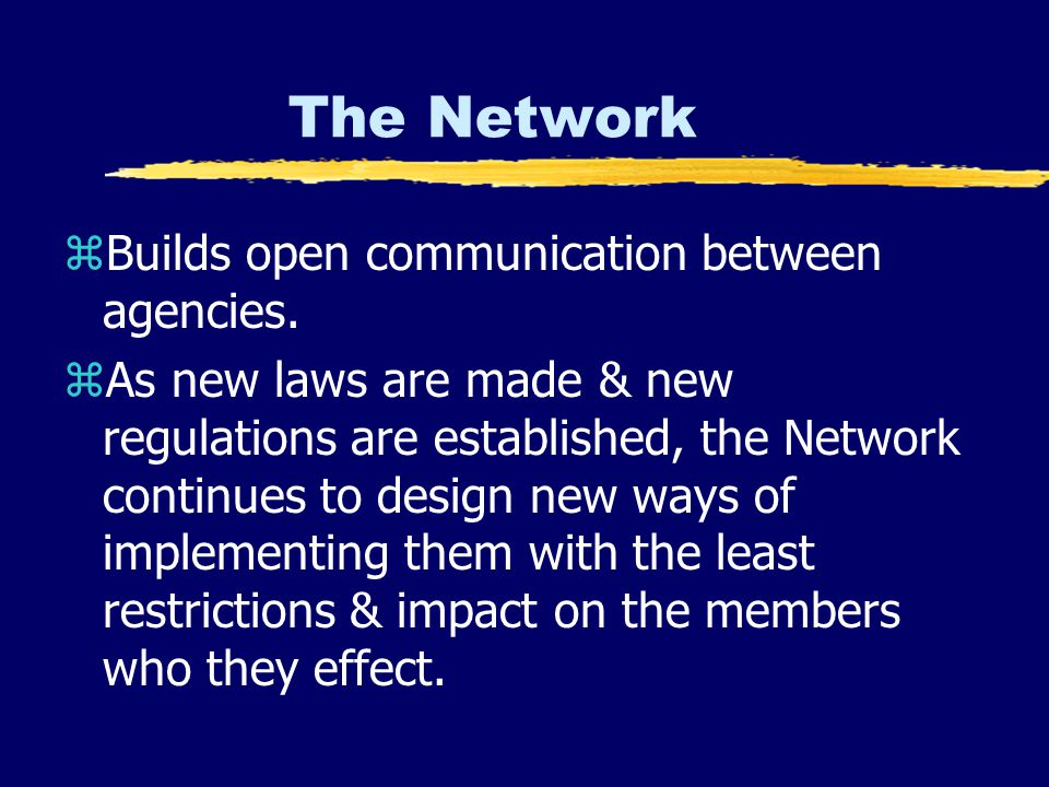 The Network zBuilds open communication between agencies. zAs new laws are made & new regulations are established, the Network continues to design new