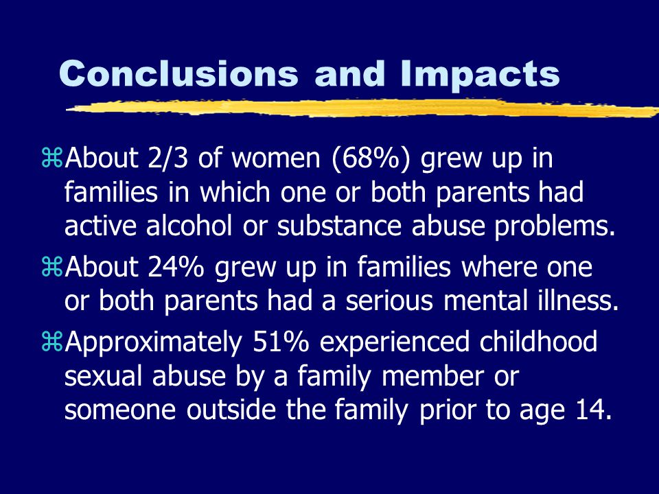 Conclusions and Impacts zAbout 2/3 of women (68%) grew up in families in which one or both parents had active alcohol or substance abuse problems.