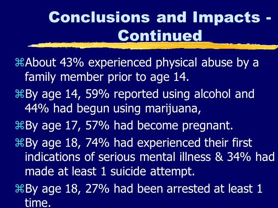 Conclusions and Impacts - Continued zAbout 43% experienced physical abuse by a family member prior to age 14.