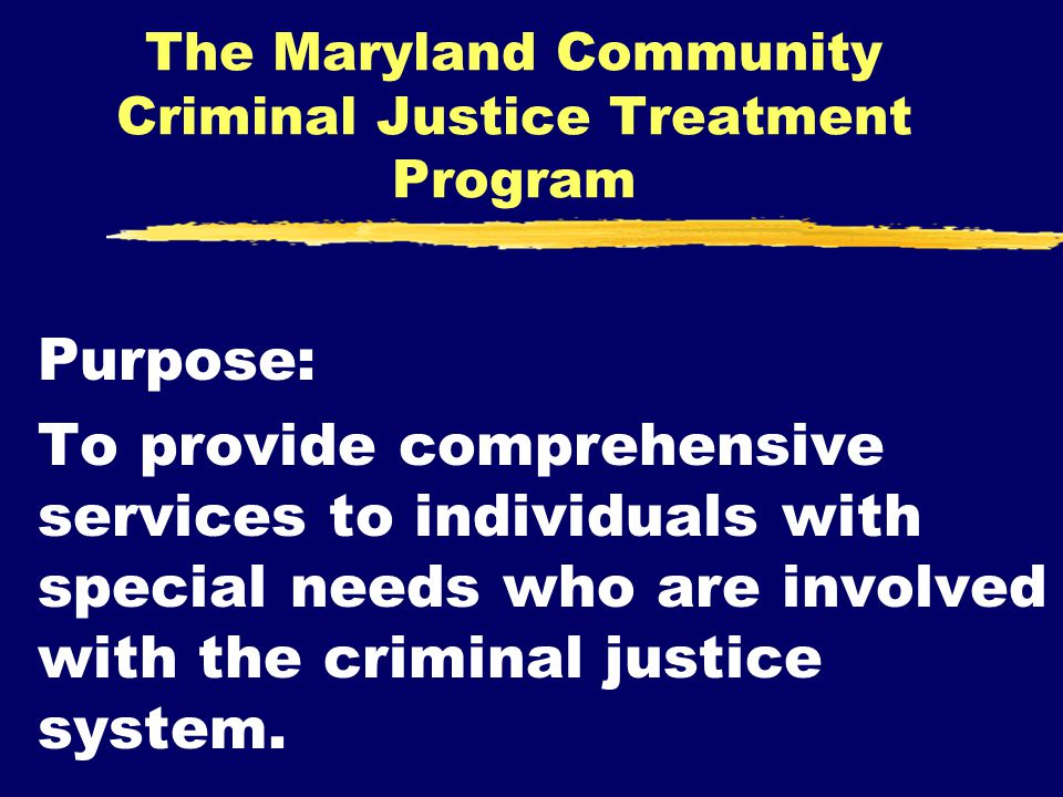 The Maryland Community Criminal Justice Treatment Program Purpose: To provide comprehensive services to individuals with special needs who are involved with the criminal justice system.