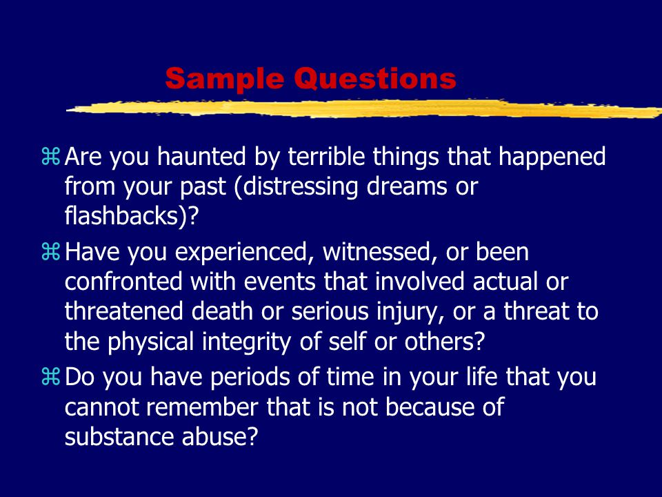 Sample Questions zAre you haunted by terrible things that happened from your past (distressing dreams or flashbacks).