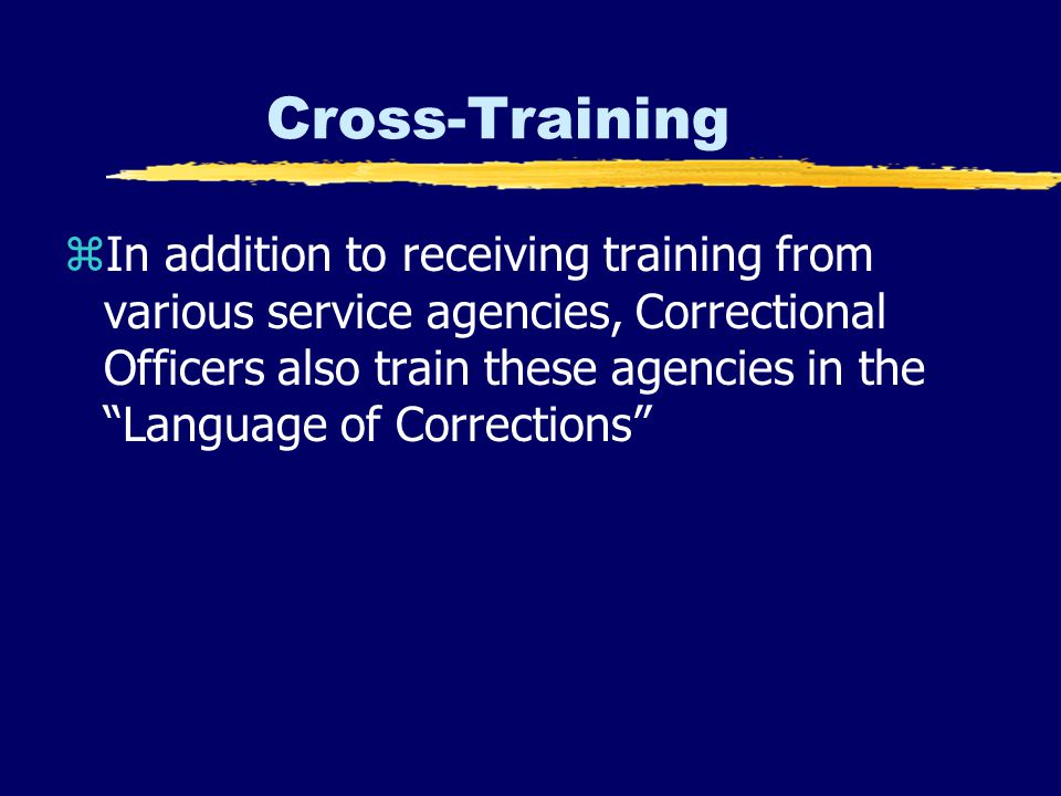 Cross-Training zIn addition to receiving training from various service agencies, Correctional Officers also train these agencies in the Language of Corrections