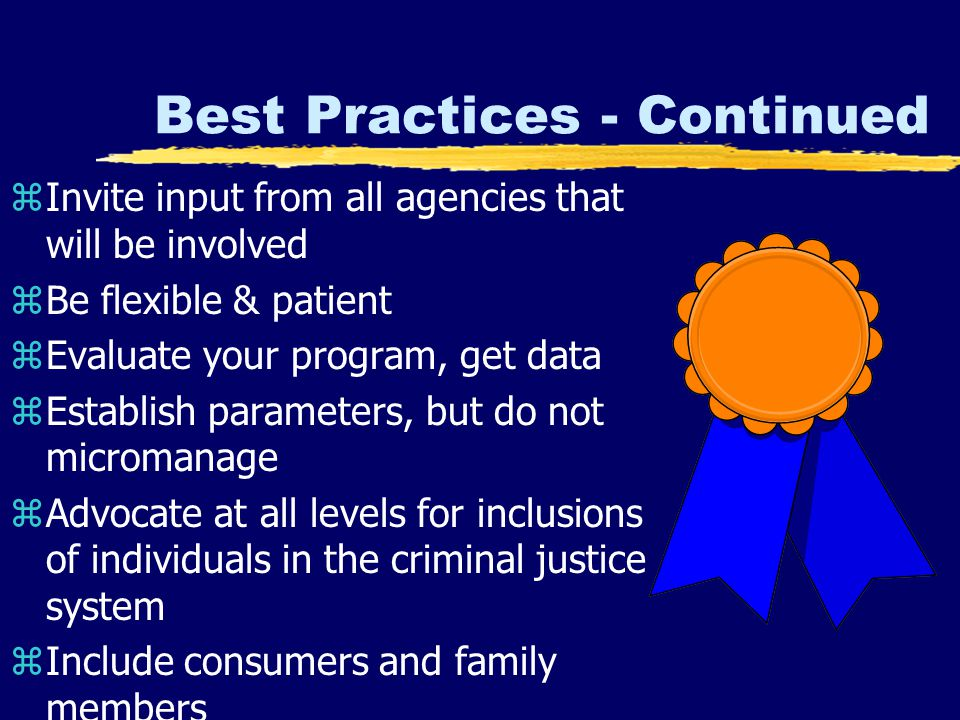 Best Practices - Continued zInvite input from all agencies that will be involved zBe flexible & patient zEvaluate your program, get data zEstablish parameters, but do not micromanage zAdvocate at all levels for inclusions of individuals in the criminal justice system zInclude consumers and family members