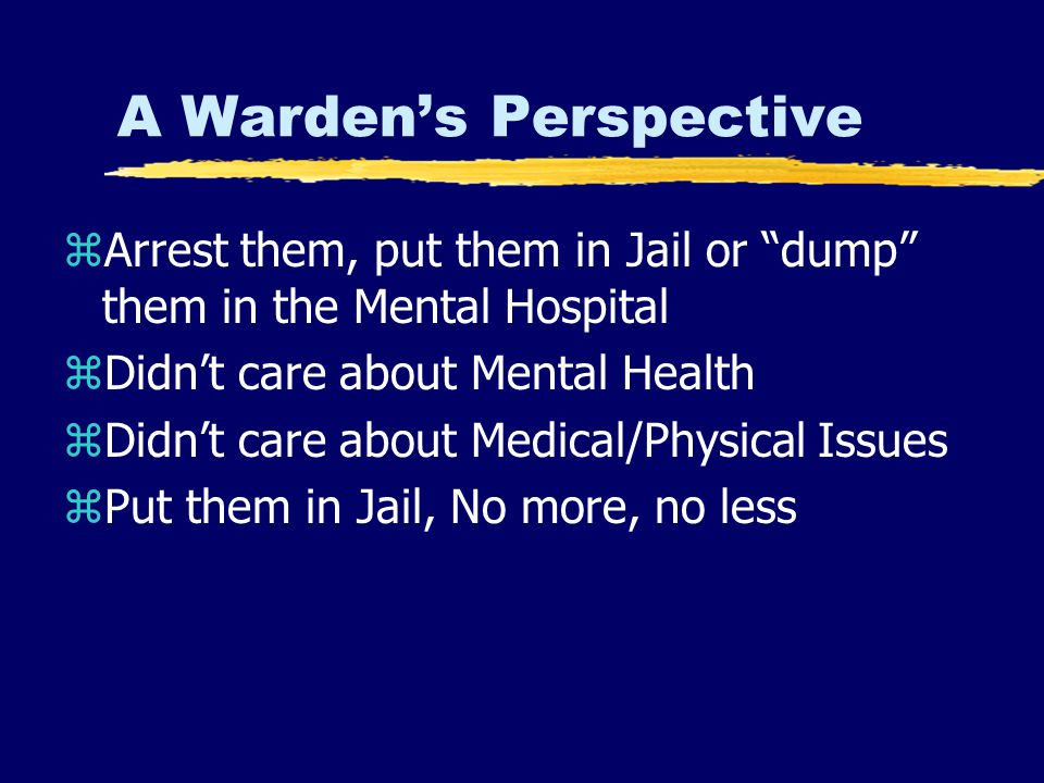 A Warden's Perspective zArrest them, put them in Jail or dump them in the Mental Hospital zDidn't care about Mental Health zDidn't care about Medical/Physical Issues zPut them in Jail, No more, no less