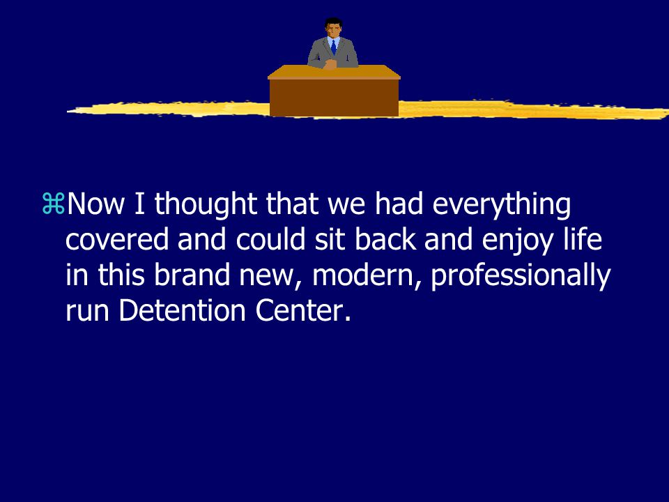 zNow I thought that we had everything covered and could sit back and enjoy life in this brand new, modern, professionally run Detention Center.