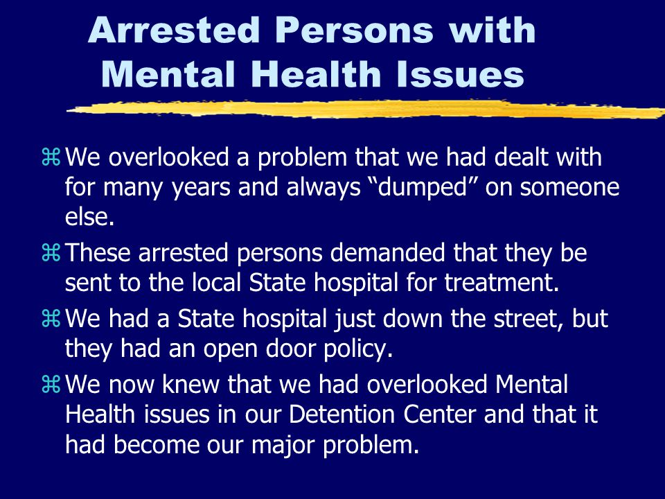 Arrested Persons with Mental Health Issues zWe overlooked a problem that we had dealt with for many years and always dumped on someone else.
